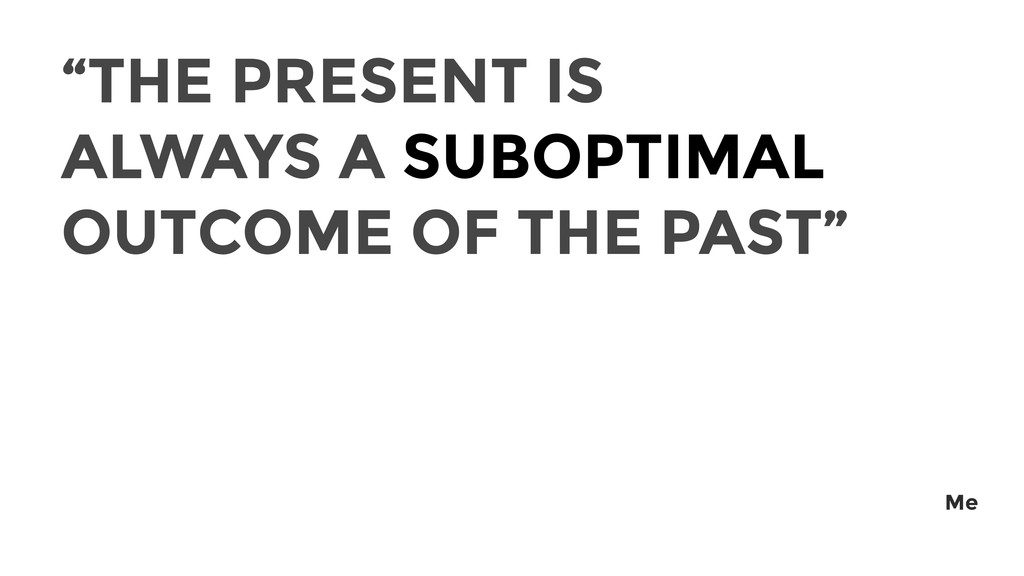 """THE PRESENT IS ALWAYS A SUBOPTIMAL OUTCOME OF ..."