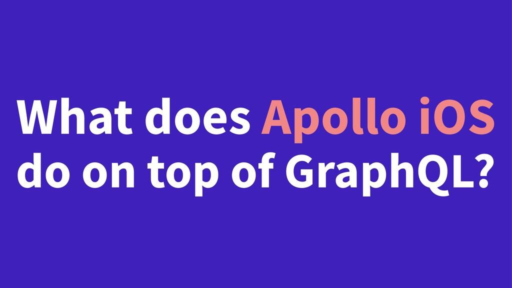 What does Apollo iOS do on top of GraphQL?