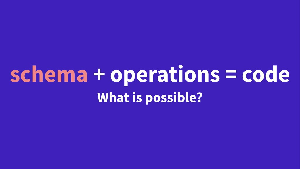 schema + operations = code What is possible?