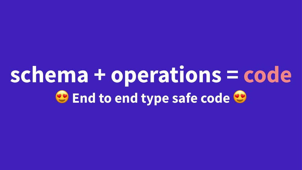 schema + operations = code ! End to end type sa...