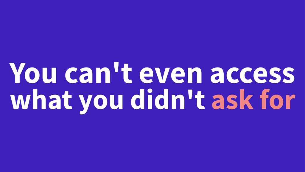 You can't even access what you didn't ask for