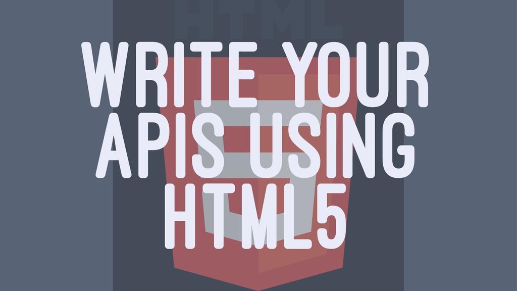 WRITE YOUR APIS USING HTML5