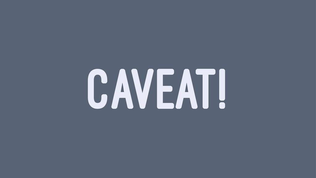 CAVEAT!