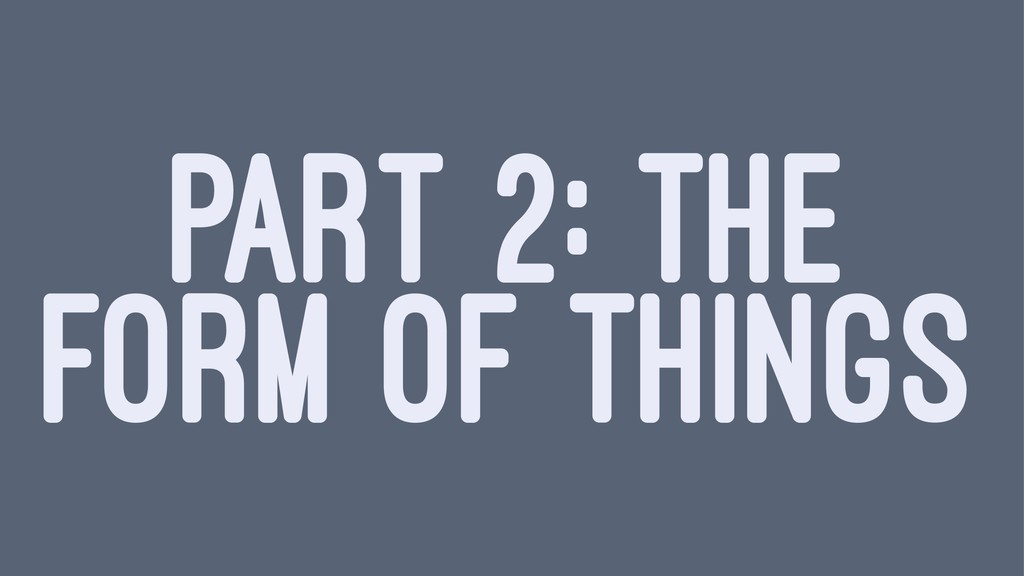 PART 2: THE FORM OF THINGS