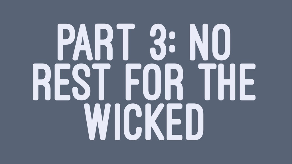 PART 3: NO REST FOR THE WICKED