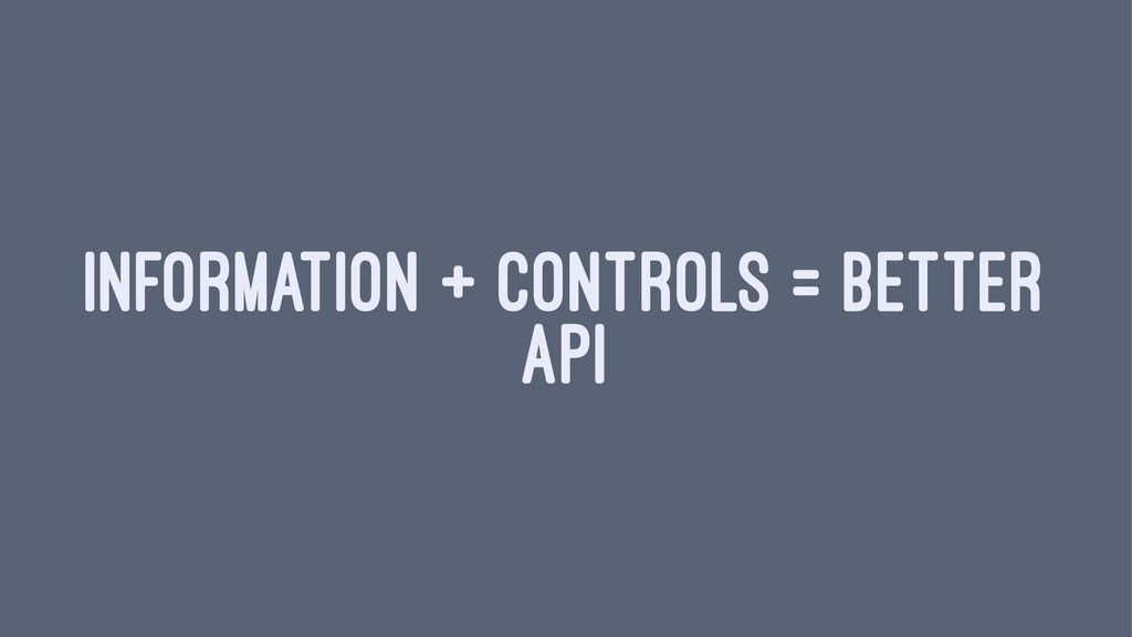 INFORMATION + CONTROLS = BETTER API