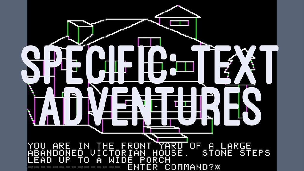 SPECIFIC: TEXT ADVENTURES