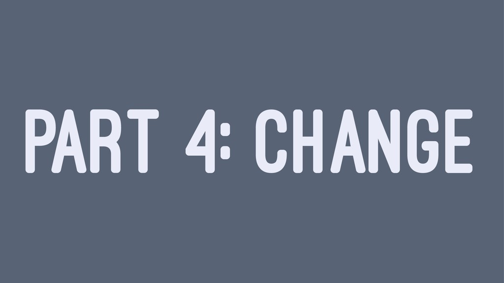 PART 4: CHANGE