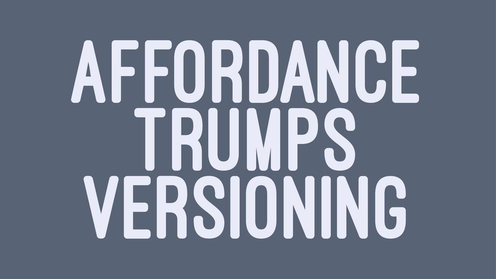 AFFORDANCE TRUMPS VERSIONING