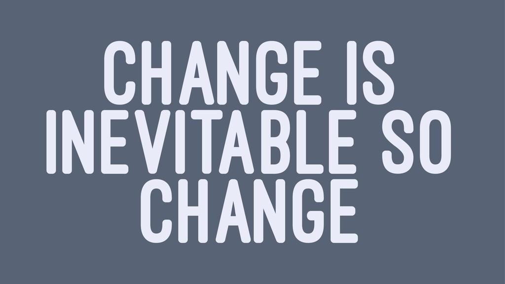 CHANGE IS INEVITABLE SO CHANGE