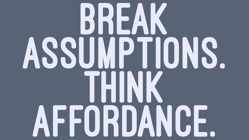 BREAK ASSUMPTIONS. THINK AFFORDANCE.