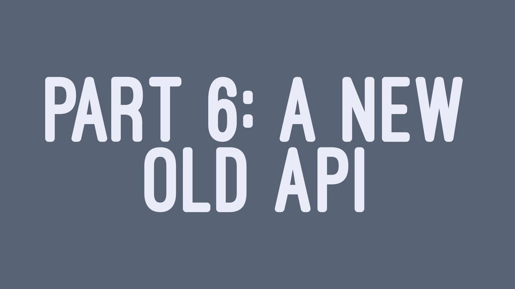 PART 6: A NEW OLD API