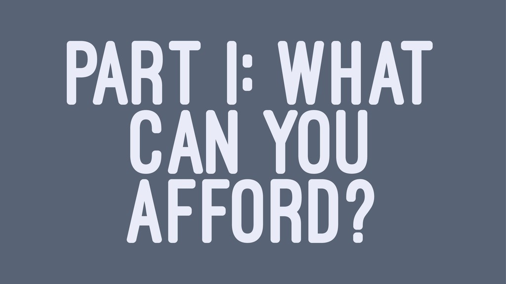 PART I: WHAT CAN YOU AFFORD?