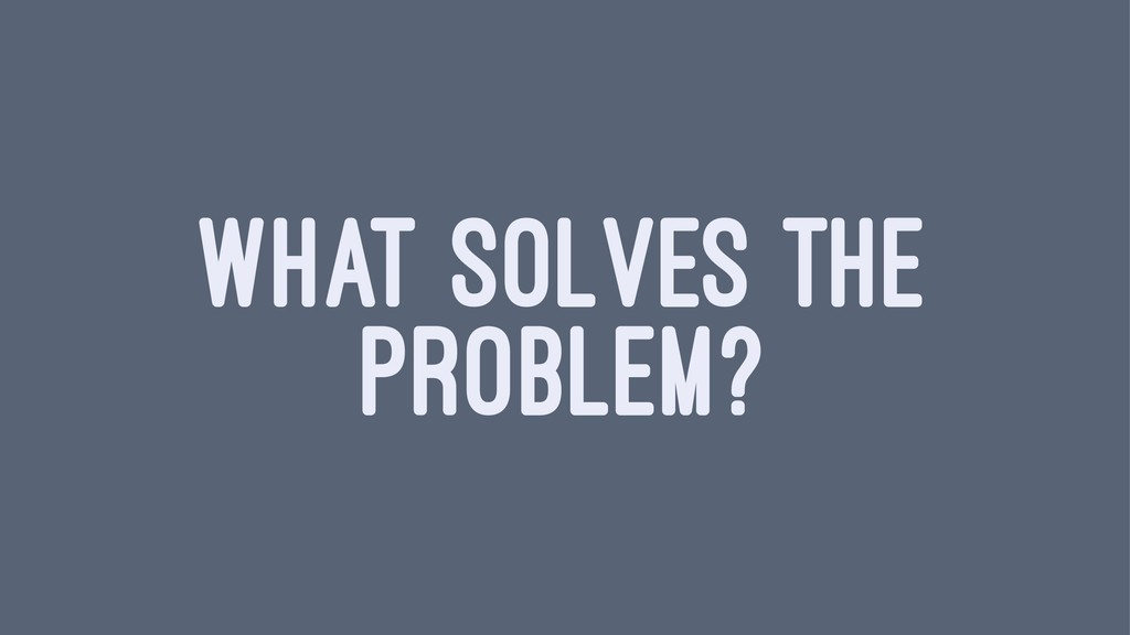 WHAT SOLVES THE PROBLEM?