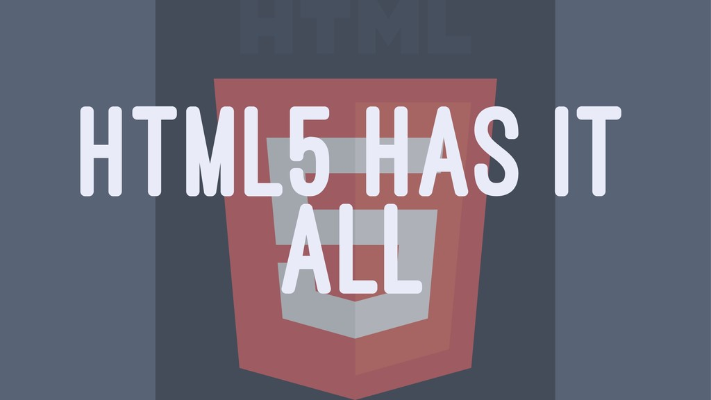 HTML5 HAS IT ALL