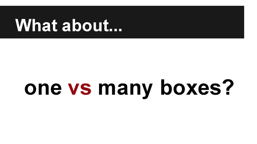 What about... one vs many boxes?