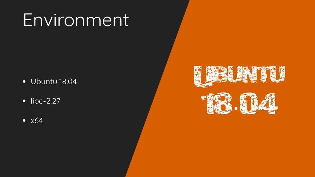 Environment • Ubuntu 18.04 • libc-2.27 • x64 Ub...