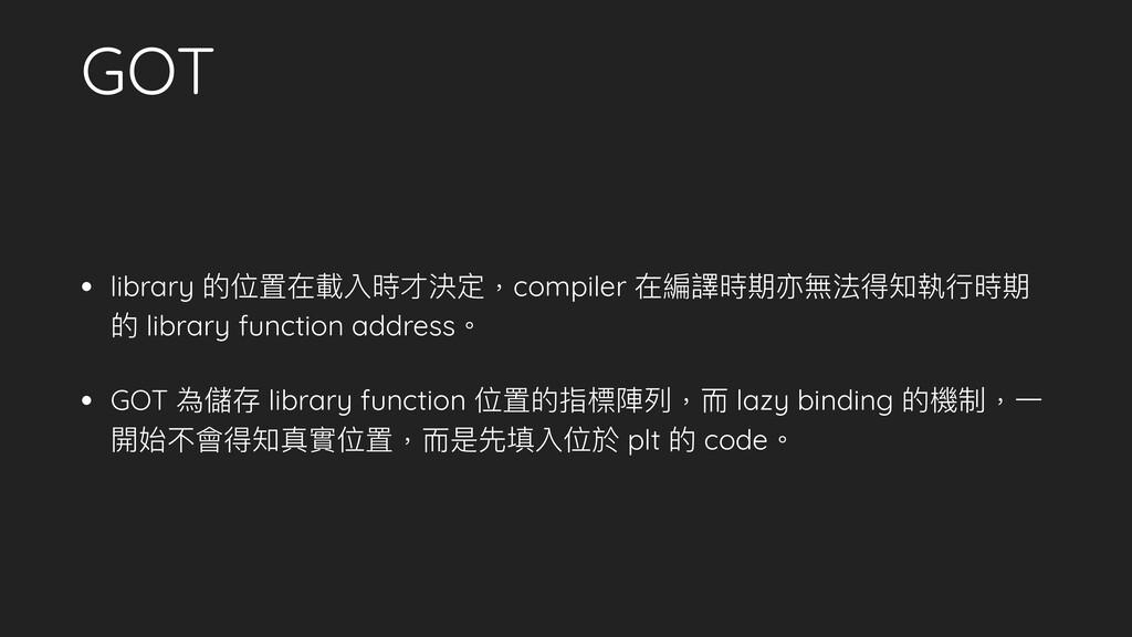 GOT • library 的位置在載入時才決定,compiler 在編譯時期亦無法得知執⾏行...