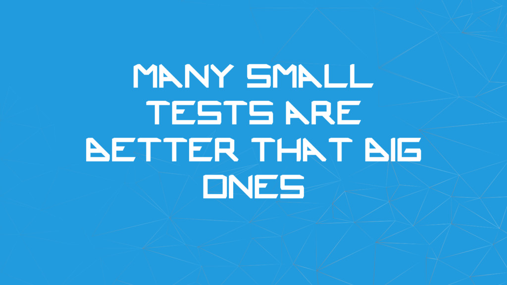 Many small tests are better that big ones
