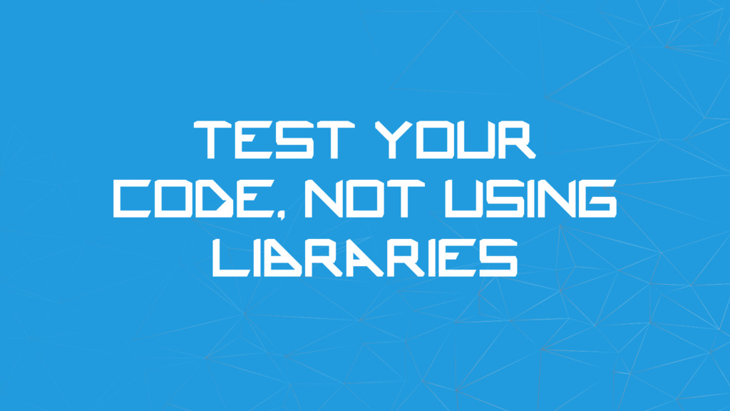 Test your code, not using libraries