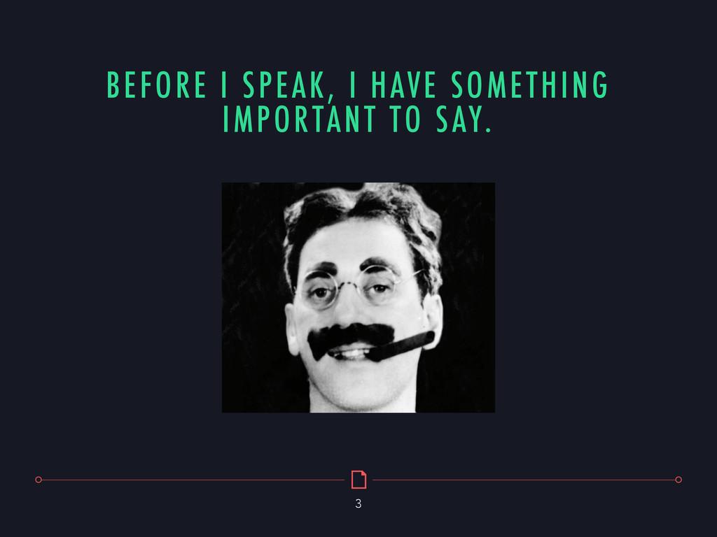 BEFORE I SPEAK, I HAVE SOMETHING IMPORTANT TO S...