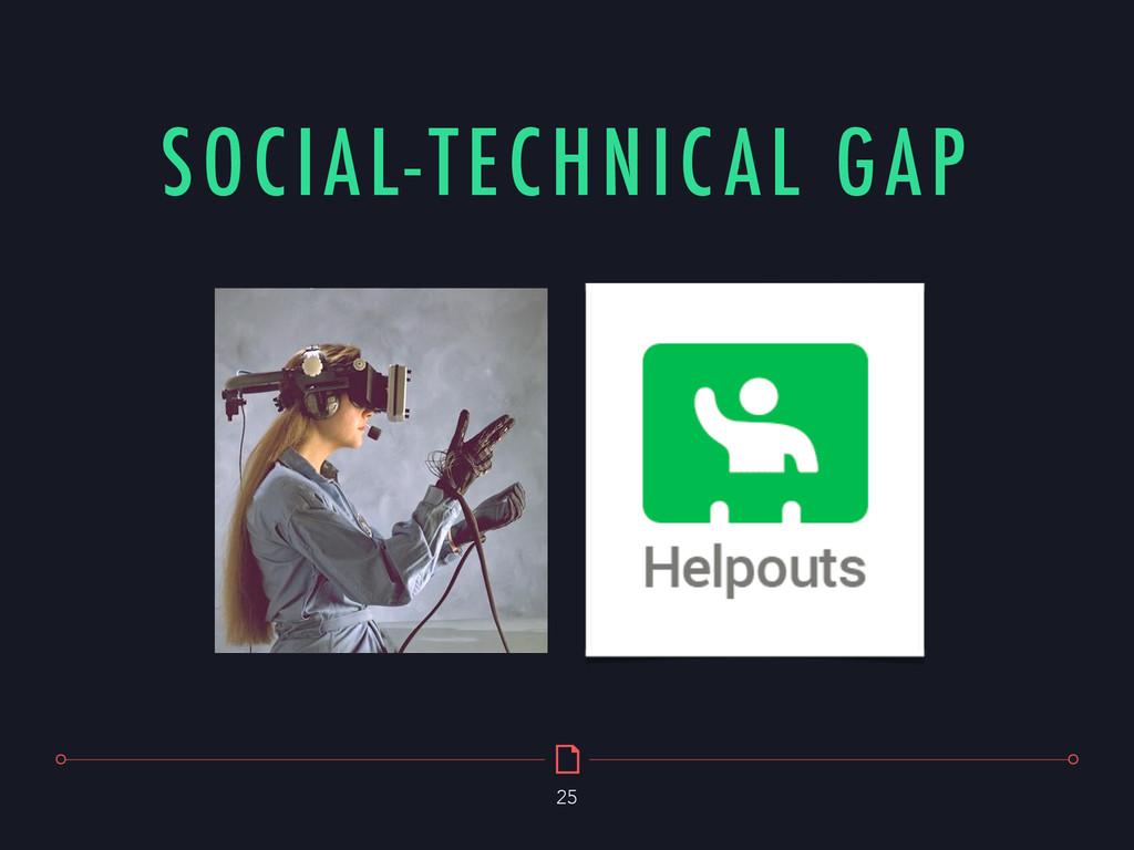 SOCIAL-TECHNICAL GAP 25