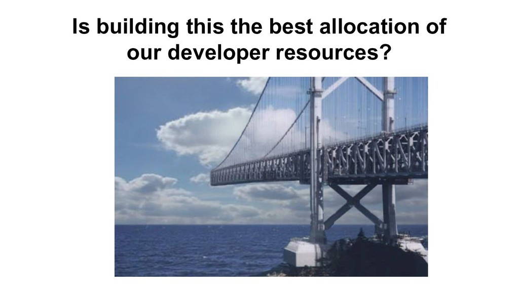 Is building this the best allocation of our dev...