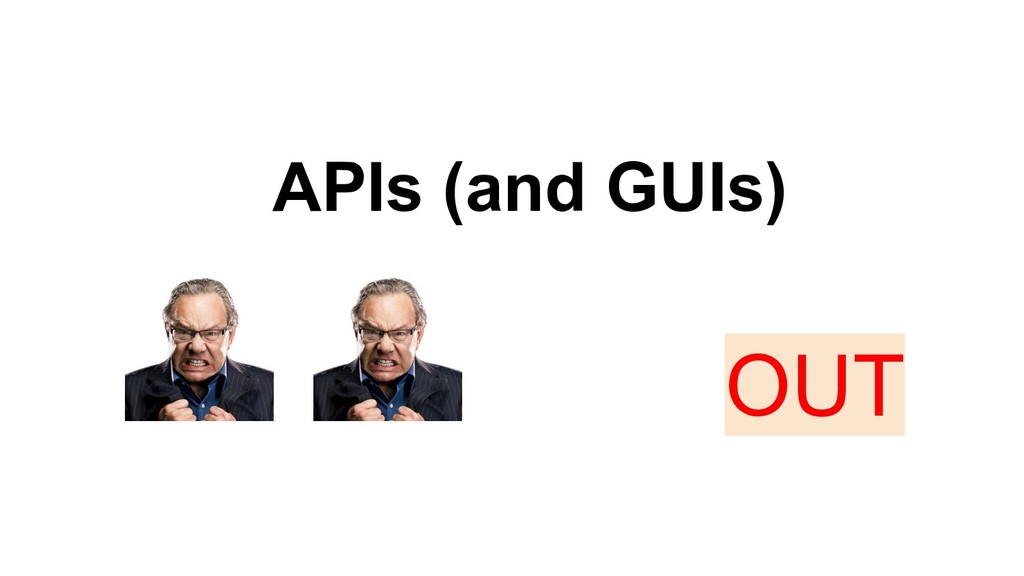 APIs (and GUIs) OUT