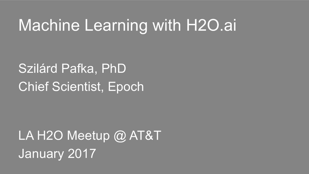 Machine Learning with H2O.ai Szilárd Pafka, PhD...