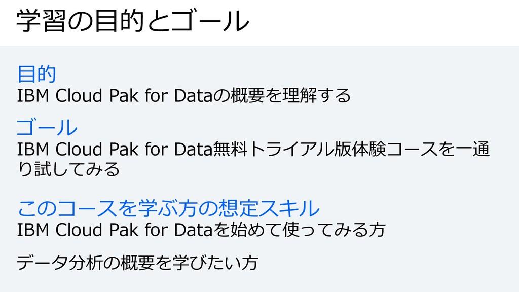 学習の⽬的とゴール ⽬的 IBM Cloud Pak for Dataの概要を理解する ゴール...