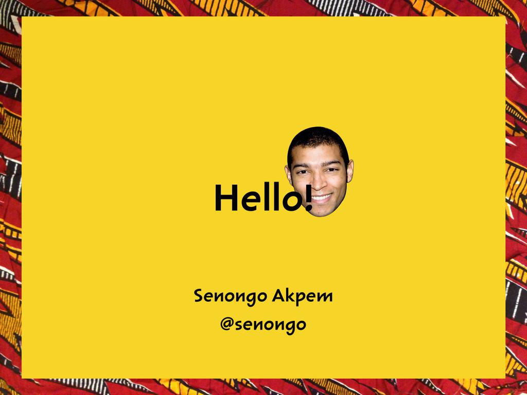 Senongo Akpem @senongo Hello!