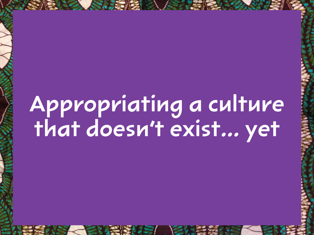 Appropriating a culture that doesn't exist… yet