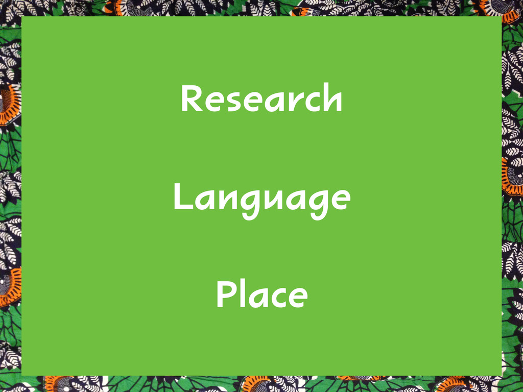 Research ! Language ! Place