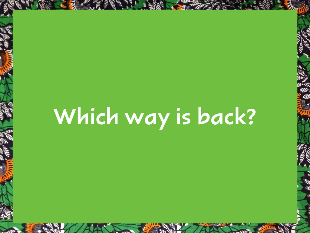 Which way is back?