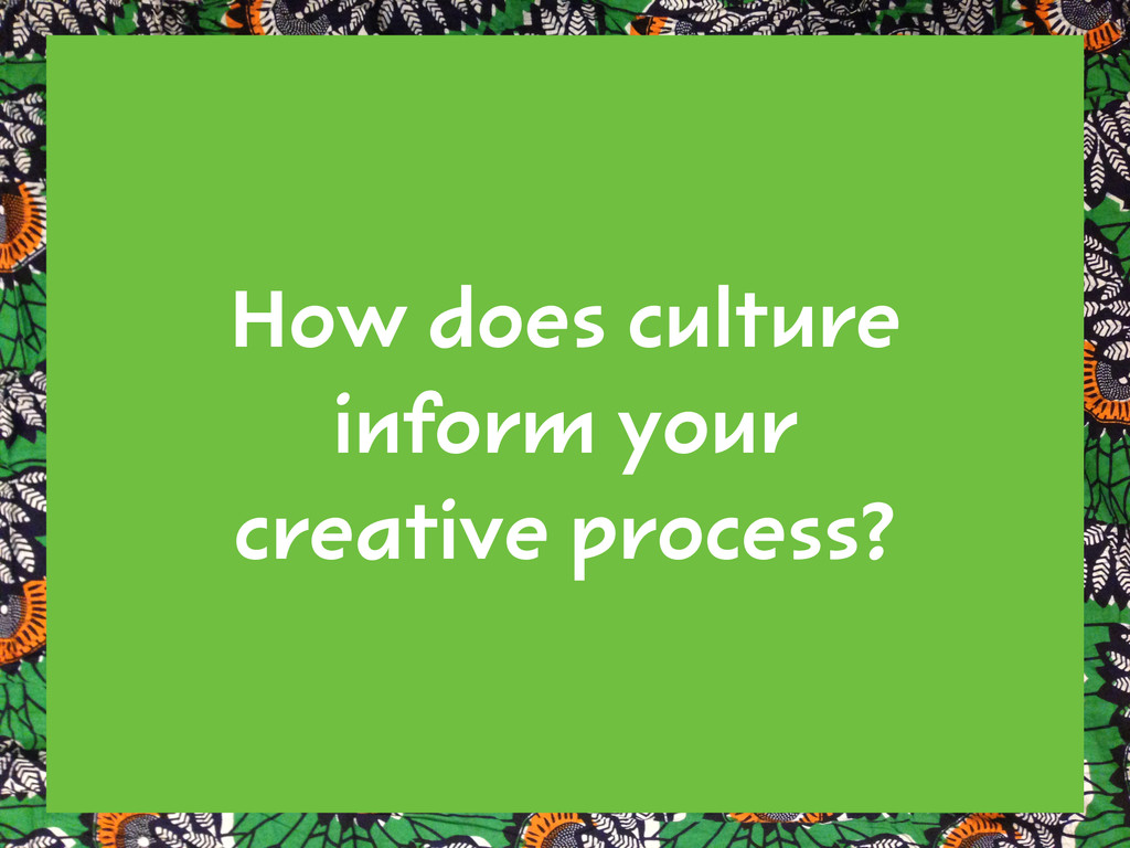 How does culture inform your creative process?