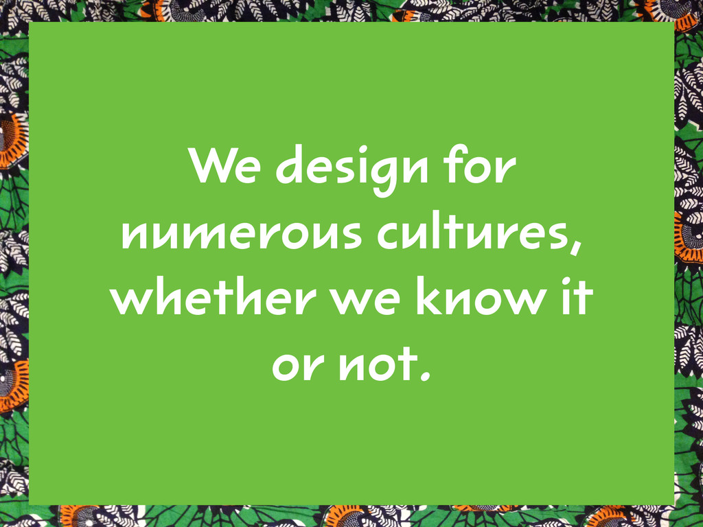 We design for numerous cultures, whether we kno...