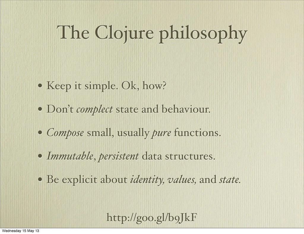 http://goo.gl/b9JkF The Clojure philosophy • Ke...