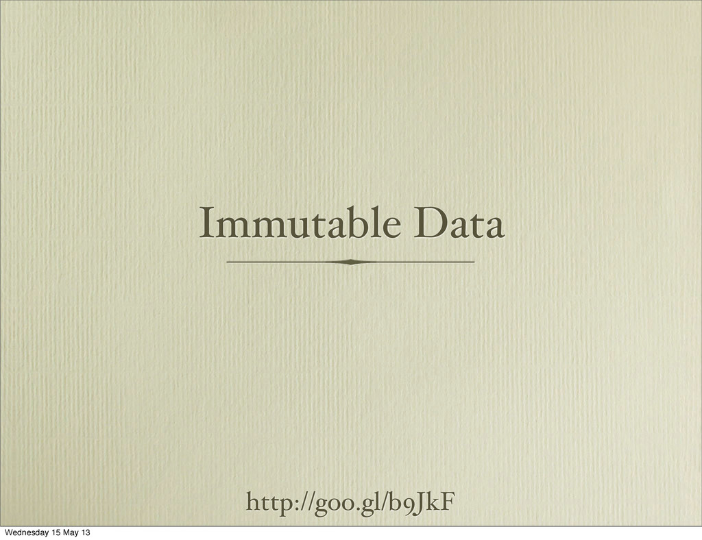 Immutable Data http://goo.gl/b9JkF Wednesday 15...