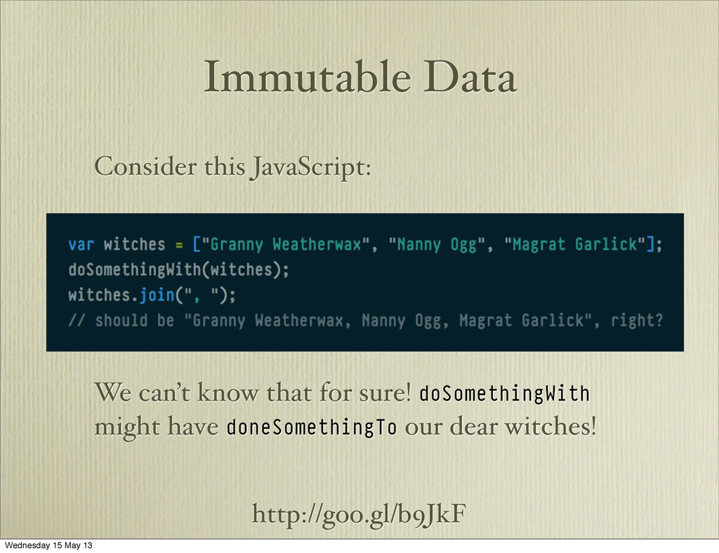 http://goo.gl/b9JkF Immutable Data Consider thi...