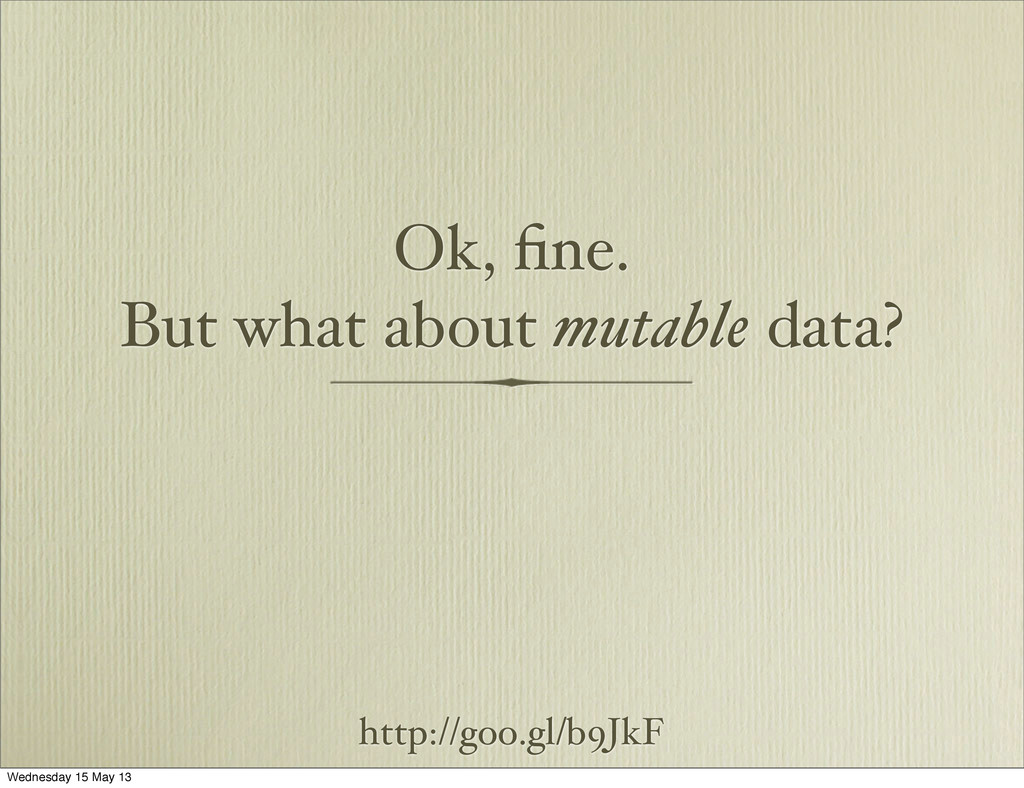 Ok, fine. But what about mutable data? http://go...