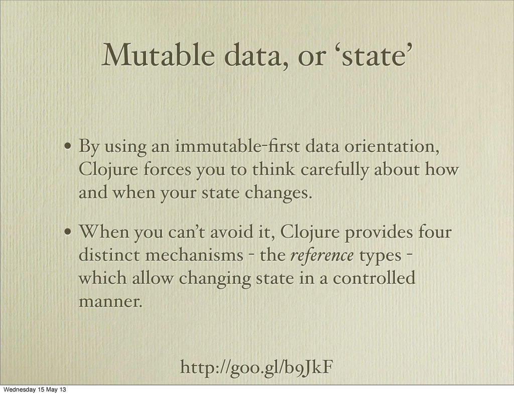 http://goo.gl/b9JkF Mutable data, or 'state' • ...