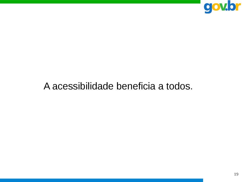 19 A acessibilidade beneficia a todos.