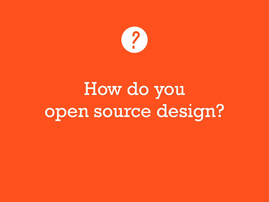 How do you open source design? ?