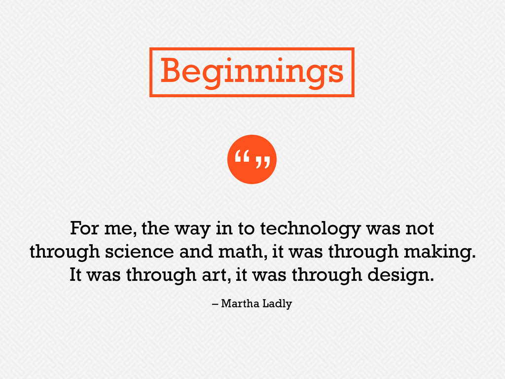 For me, the way in to technology was not throug...