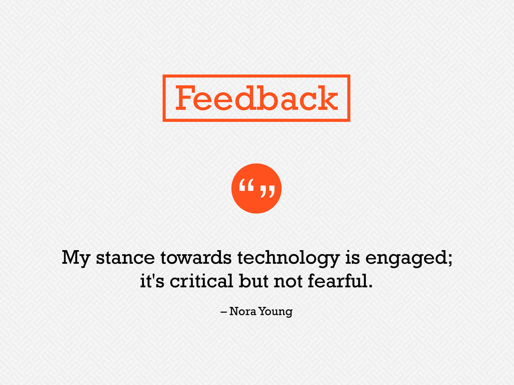 My stance towards technology is engaged; it's c...