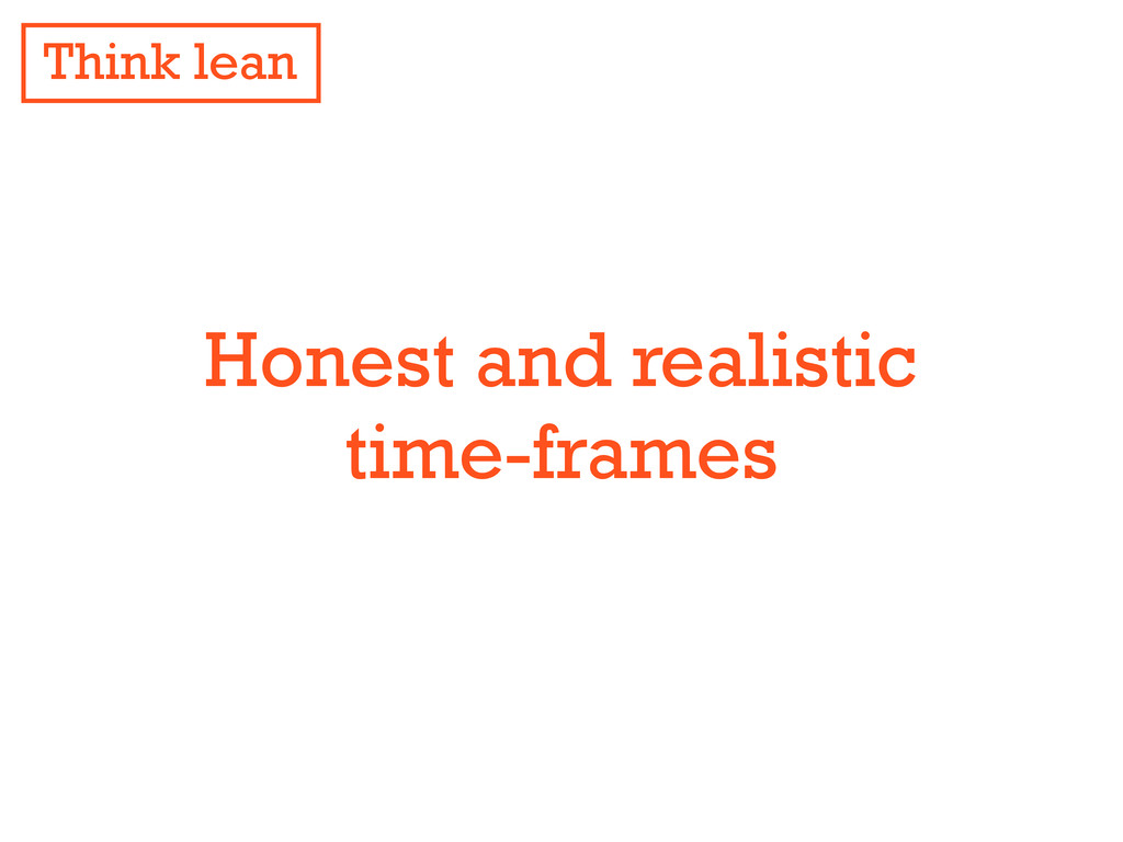 Honest and realistic time-frames Think lean