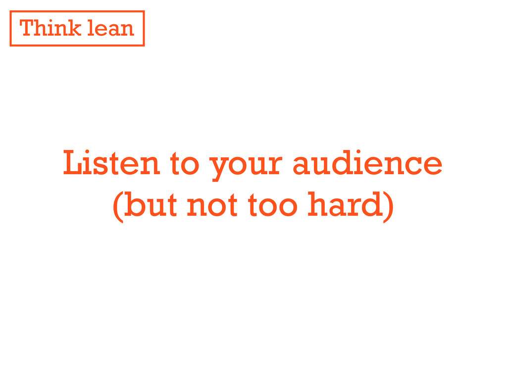 Listen to your audience (but not too hard) Thin...