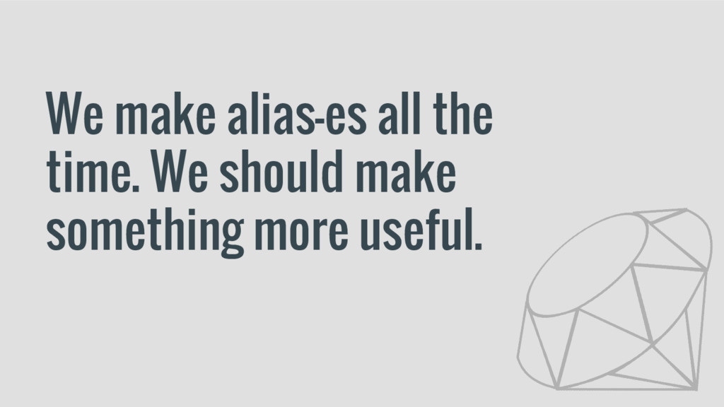 We make alias-es all the time. We should make s...