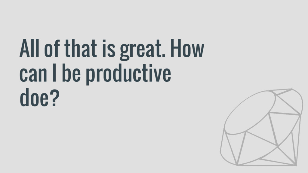All of that is great. How can I be productive d...