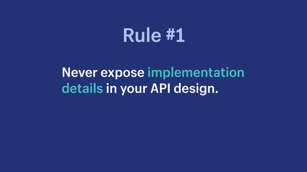 Never expose implementation details in your API...